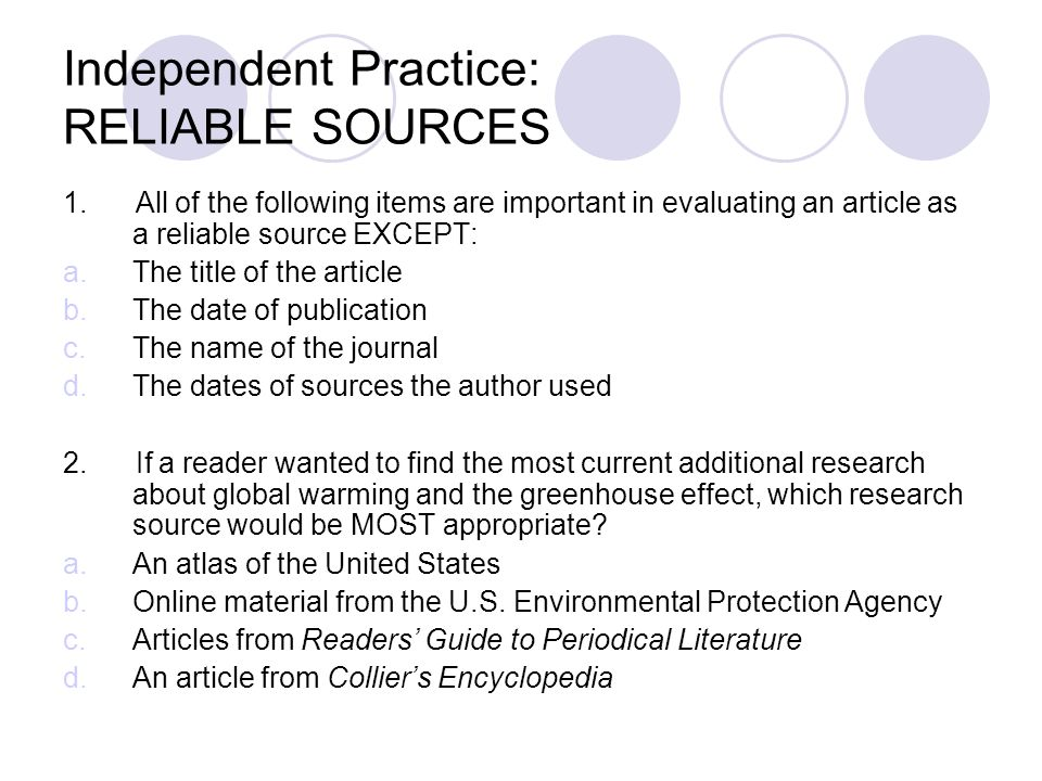 Independent Practice: RELIABLE SOURCES 1. All of the following items are important in evaluating an article as a reliable source EXCEPT: a.The title o