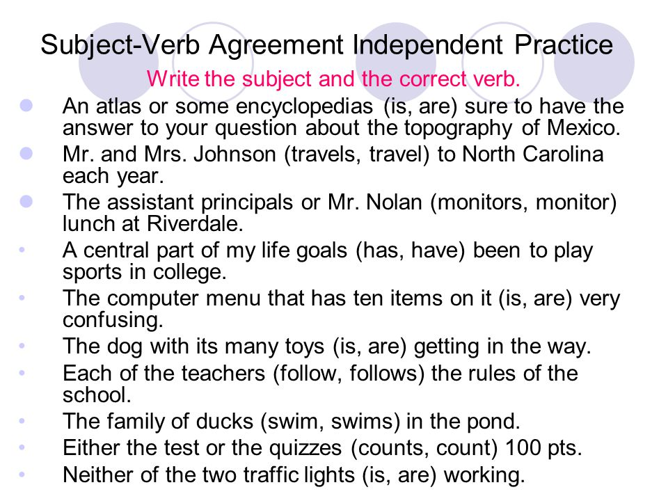 Subject-Verb Agreement Independent Practice Write the subject and the correct verb. An atlas or some encyclopedias (is, are) sure to have the answer t