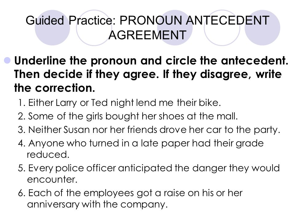 Guided Practice: PRONOUN ANTECEDENT AGREEMENT Underline the pronoun and circle the antecedent. Then decide if they agree. If they disagree, write the