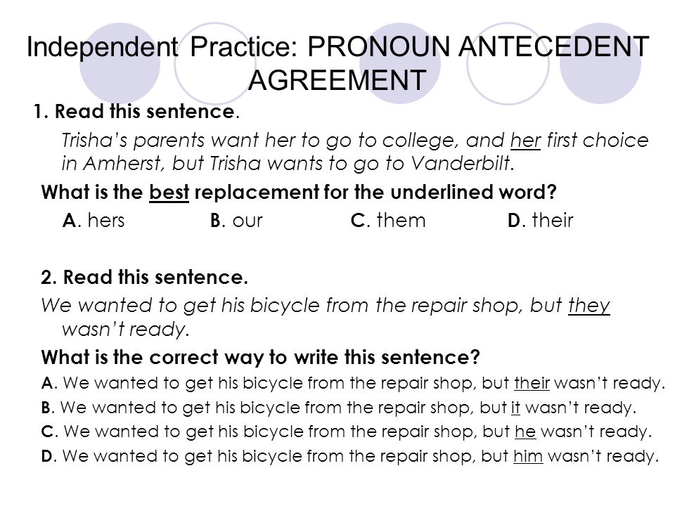 Independent Practice: PRONOUN ANTECEDENT AGREEMENT 1. Read this sentence. Trisha's parents want her to go to college, and her first choice in Amherst,