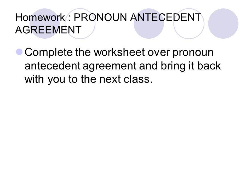 Homework : PRONOUN ANTECEDENT AGREEMENT Complete the worksheet over pronoun antecedent agreement and bring it back with you to the next class.