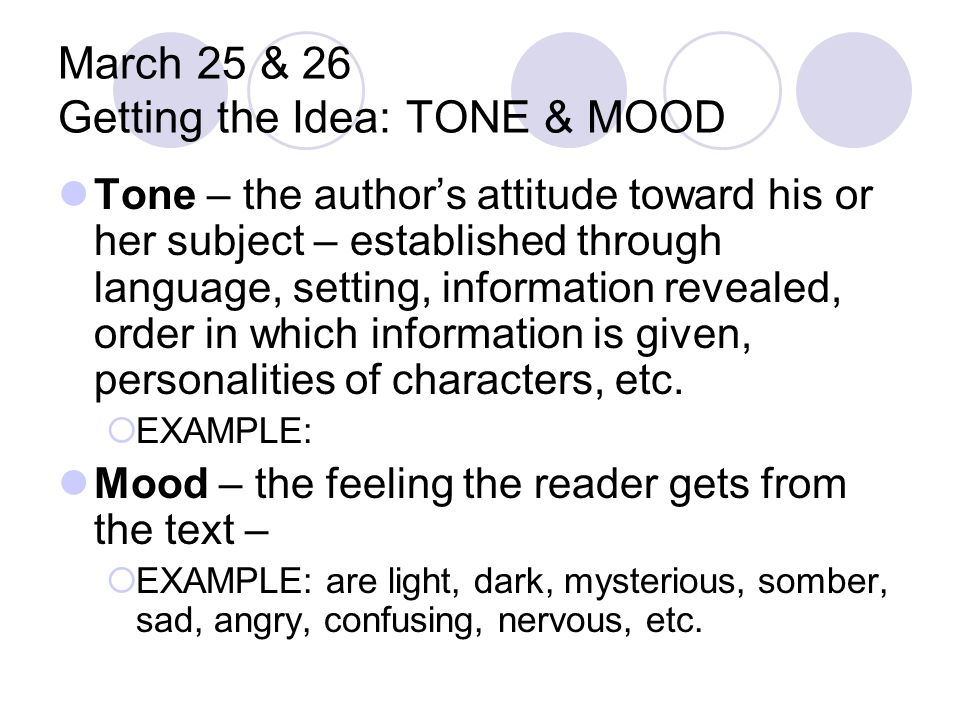 March 25 & 26 Getting the Idea: TONE & MOOD Tone – the author's attitude toward his or her subject – established through language, setting, informatio
