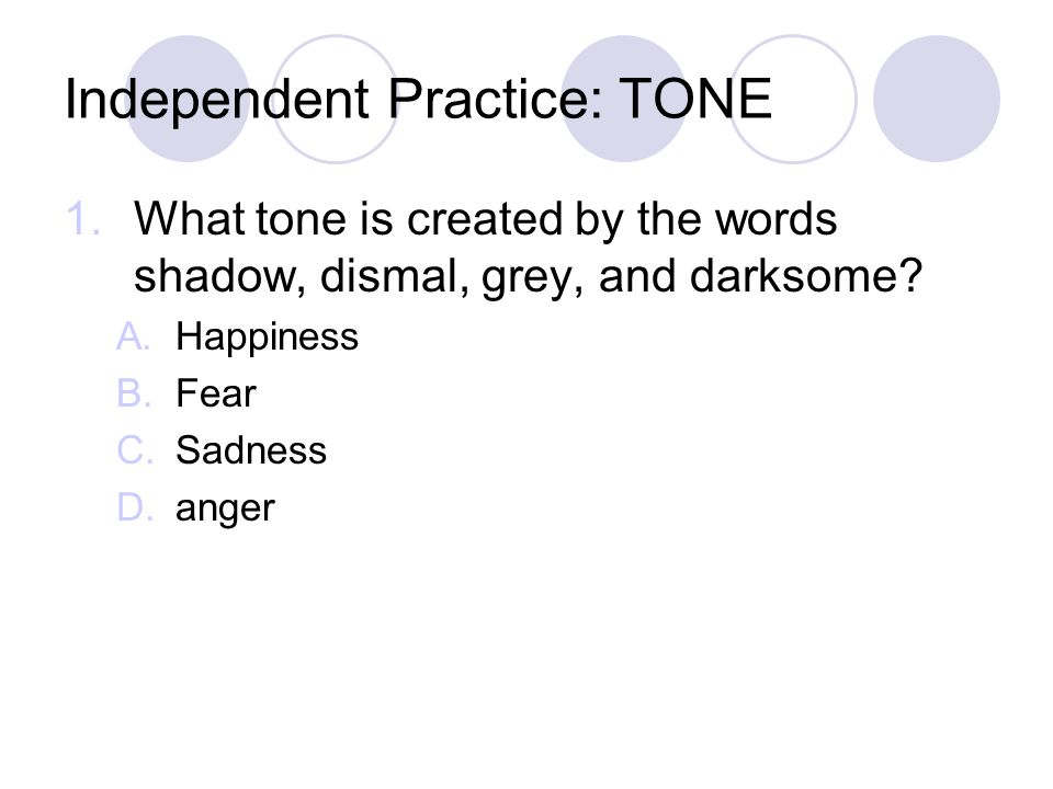 Independent Practice: TONE 1.What tone is created by the words shadow, dismal, grey, and darksome? A.Happiness B.Fear C.Sadness D.anger