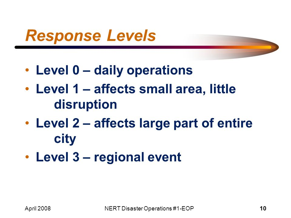 April 2008NERT Disaster Operations #1-EOP10 Response Levels Level 0 – daily operations Level 1 – affects small area, little disruption Level 2 – affects large part of entire city Level 3 – regional event