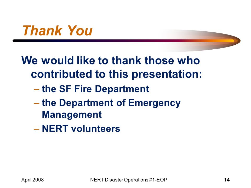 April 2008NERT Disaster Operations #1-EOP14 Thank You We would like to thank those who contributed to this presentation: –the SF Fire Department –the Department of Emergency Management –NERT volunteers