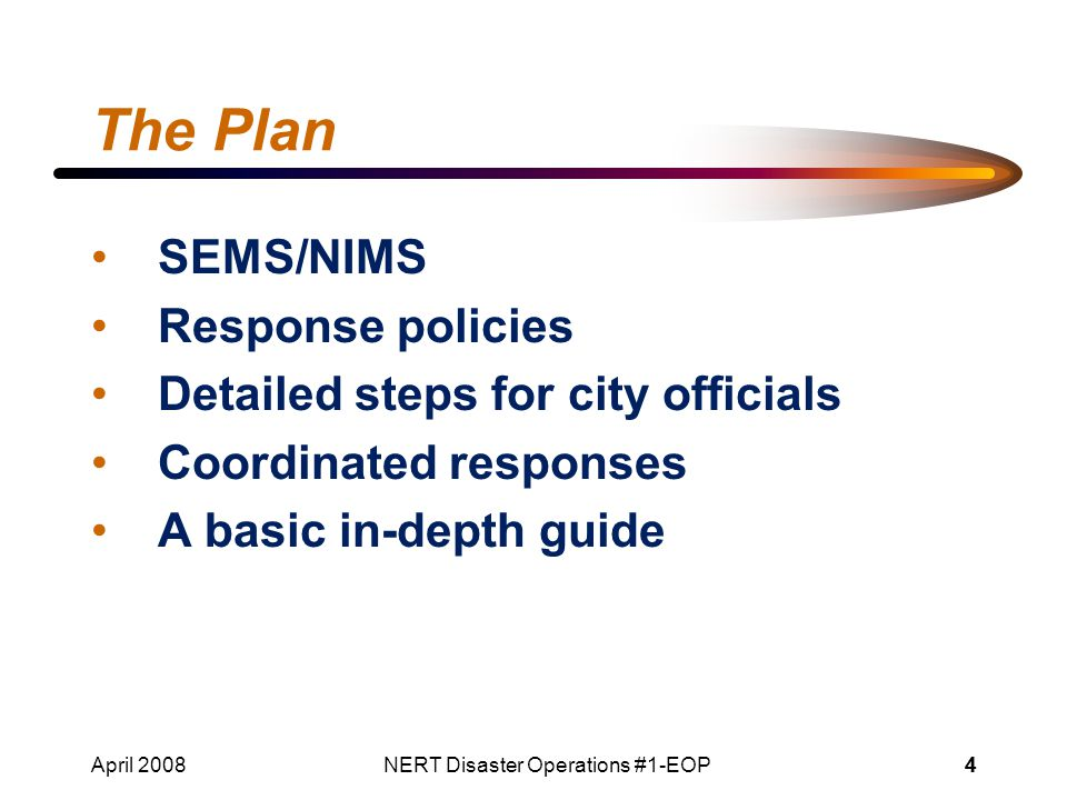 April 2008NERT Disaster Operations #1-EOP44 The Plan SEMS/NIMS Response policies Detailed steps for city officials Coordinated responses A basic in-depth guide
