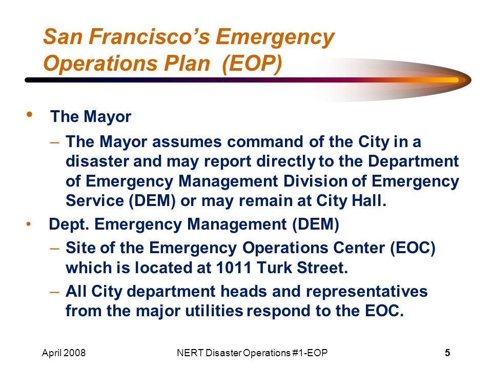 April 2008NERT Disaster Operations #1-EOP55 San Francisco's Emergency Operations Plan (EOP) The Mayor –The Mayor assumes command of the City in a disaster and may report directly to the Department of Emergency Management Division of Emergency Service (DEM) or may remain at City Hall.