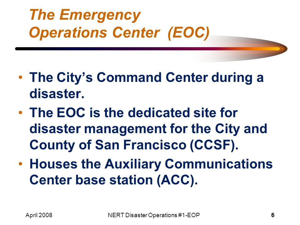 April 2008NERT Disaster Operations #1-EOP66 The Emergency Operations Center (EOC) The City's Command Center during a disaster.