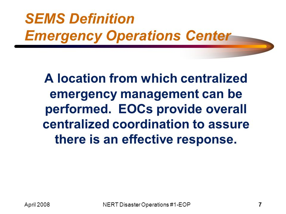 April 2008NERT Disaster Operations #1-EOP77 SEMS Definition Emergency Operations Center A location from which centralized emergency management can be performed.