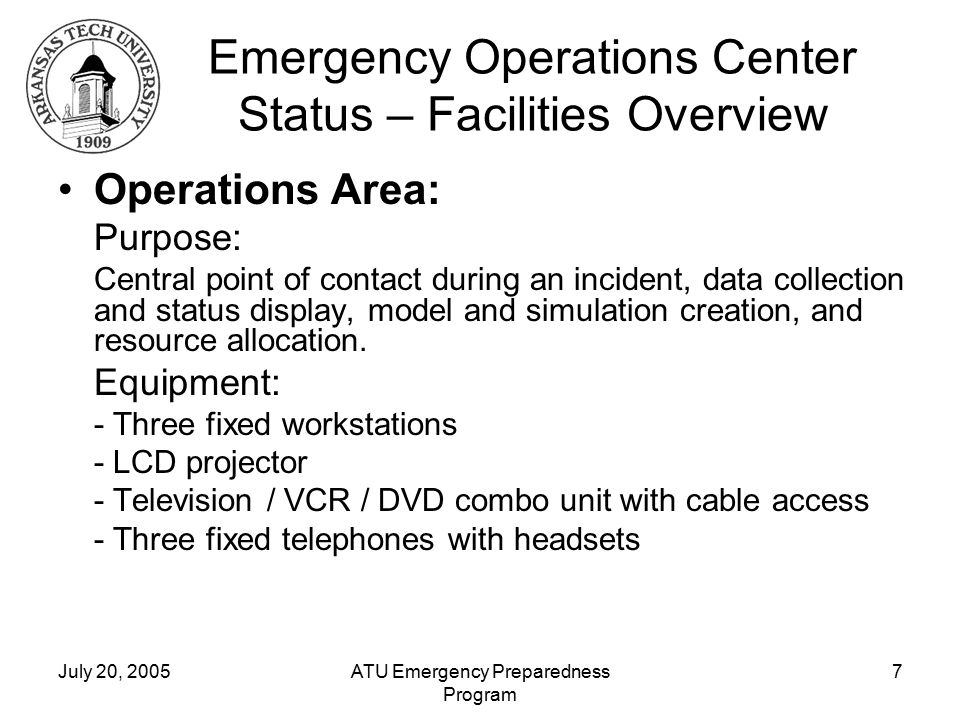 July 20, 2005ATU Emergency Preparedness Program 7 Emergency Operations Center Status – Facilities Overview Operations Area: Purpose: Central point of contact during an incident, data collection and status display, model and simulation creation, and resource allocation.