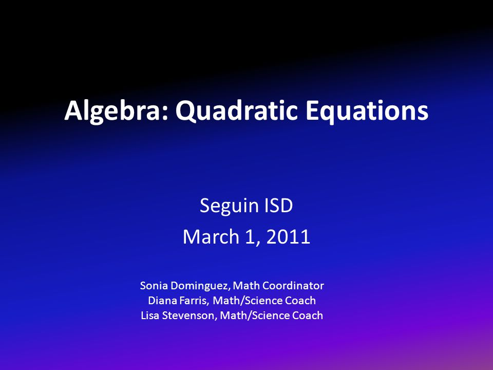 Algebra: Quadratic Equations Seguin ISD March 1, 2011 Sonia Dominguez, Math Coordinator Diana Farris, Math/Science Coach Lisa Stevenson, Math/Science Coach