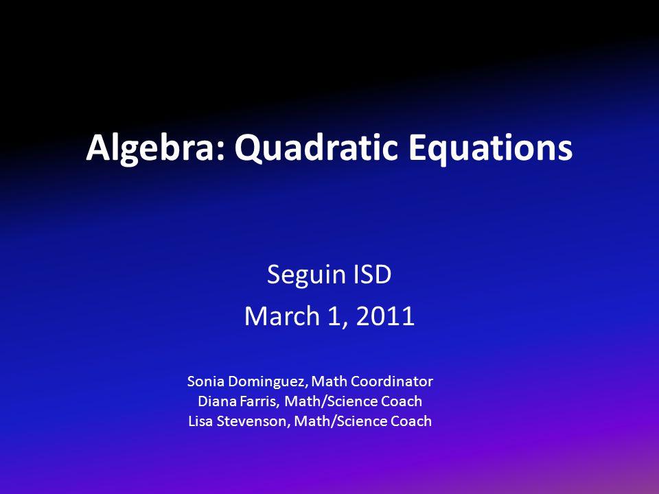 Algebra: Quadratic Equations Seguin ISD March 1, 2011 Sonia Dominguez, Math Coordinator Diana Farris, Math/Science Coach Lisa Stevenson, Math/Science