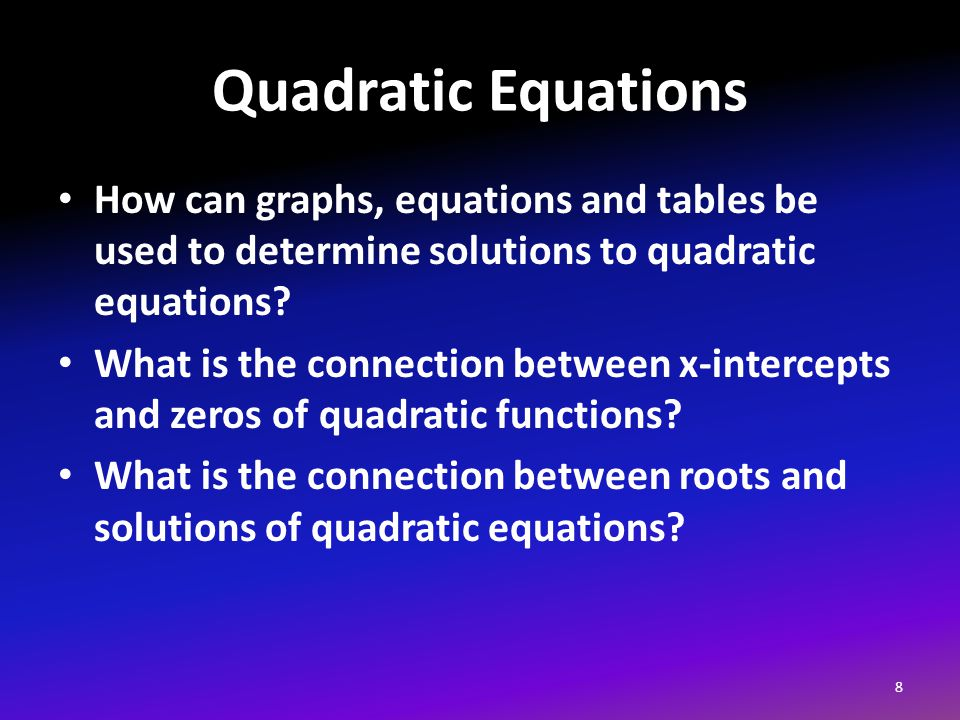 Quadratic Equations How can graphs, equations and tables be used to determine solutions to quadratic equations.