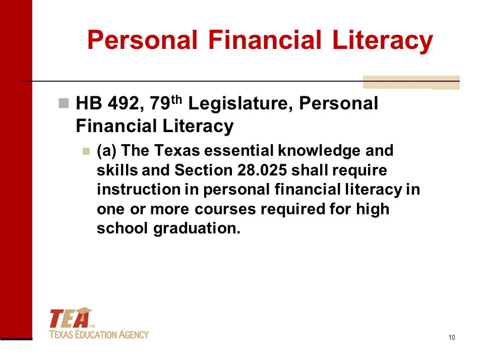 Personal Financial Literacy HB 492, 79 th Legislature, Personal Financial Literacy (a) The Texas essential knowledge and skills and Section 28.025 shall require instruction in personal financial literacy in one or more courses required for high school graduation.