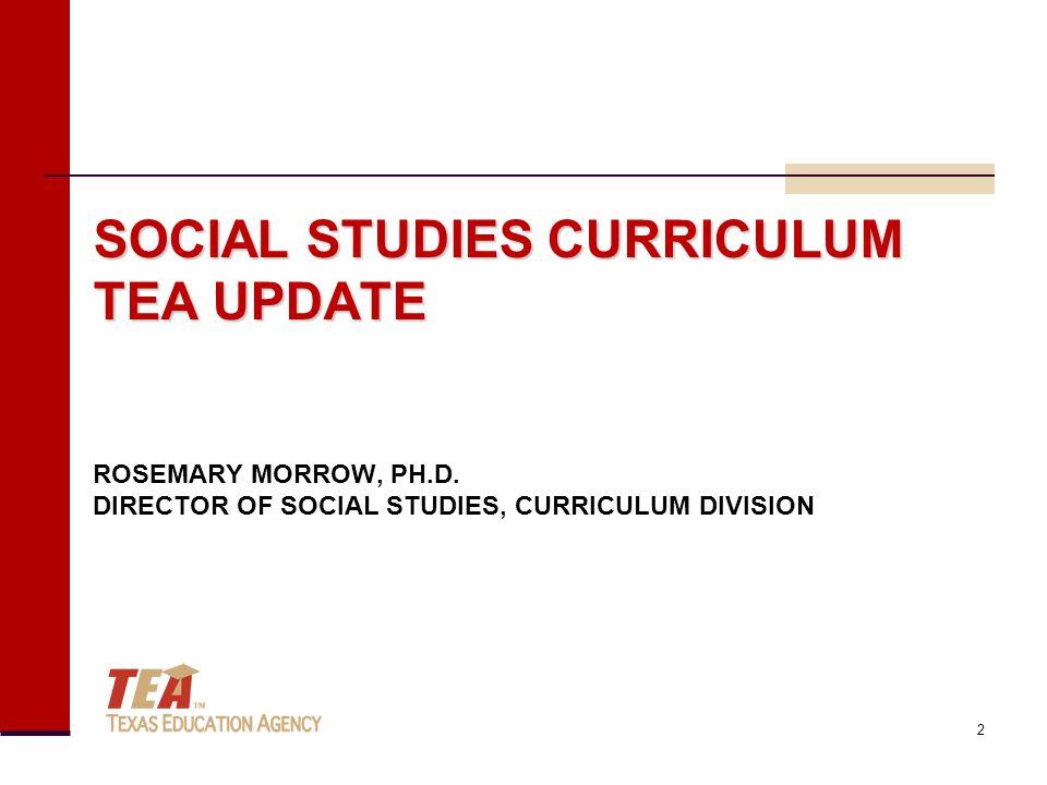 SOCIAL STUDIES CURRICULUM TEA UPDATE SOCIAL STUDIES CURRICULUM TEA UPDATE ROSEMARY MORROW, PH.D. DIRECTOR OF SOCIAL STUDIES, CURRICULUM DIVISION 2