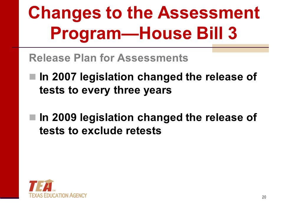 Changes to the Assessment Program—House Bill 3 In 2007 legislation changed the release of tests to every three years In 2009 legislation changed the r