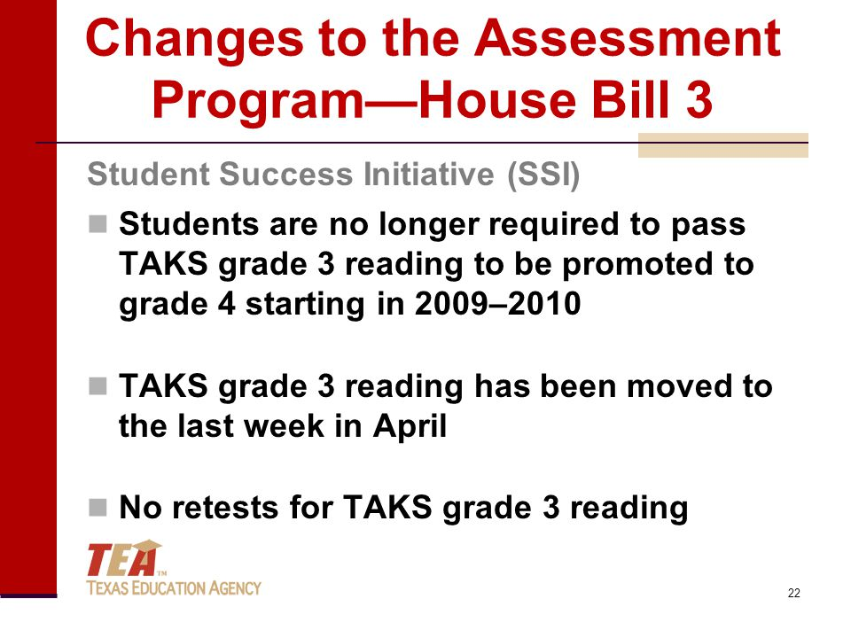 Changes to the Assessment Program—House Bill 3 Students are no longer required to pass TAKS grade 3 reading to be promoted to grade 4 starting in 2009–2010 TAKS grade 3 reading has been moved to the last week in April No retests for TAKS grade 3 reading Student Success Initiative (SSI) 22