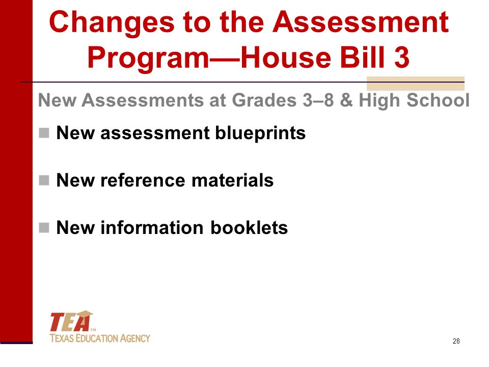Changes to the Assessment Program—House Bill 3 New assessment blueprints New reference materials New information booklets New Assessments at Grades 3–8 & High School 28