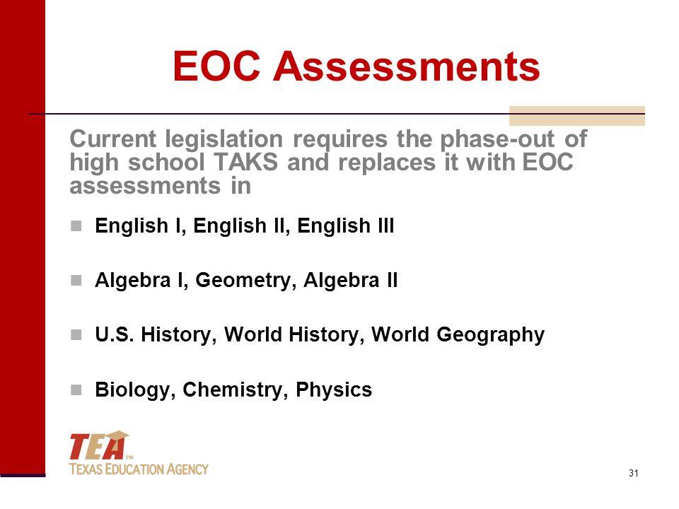 EOC Assessments Current legislation requires the phase-out of high school TAKS and replaces it with EOC assessments in English I, English II, English III Algebra I, Geometry, Algebra II U.S.