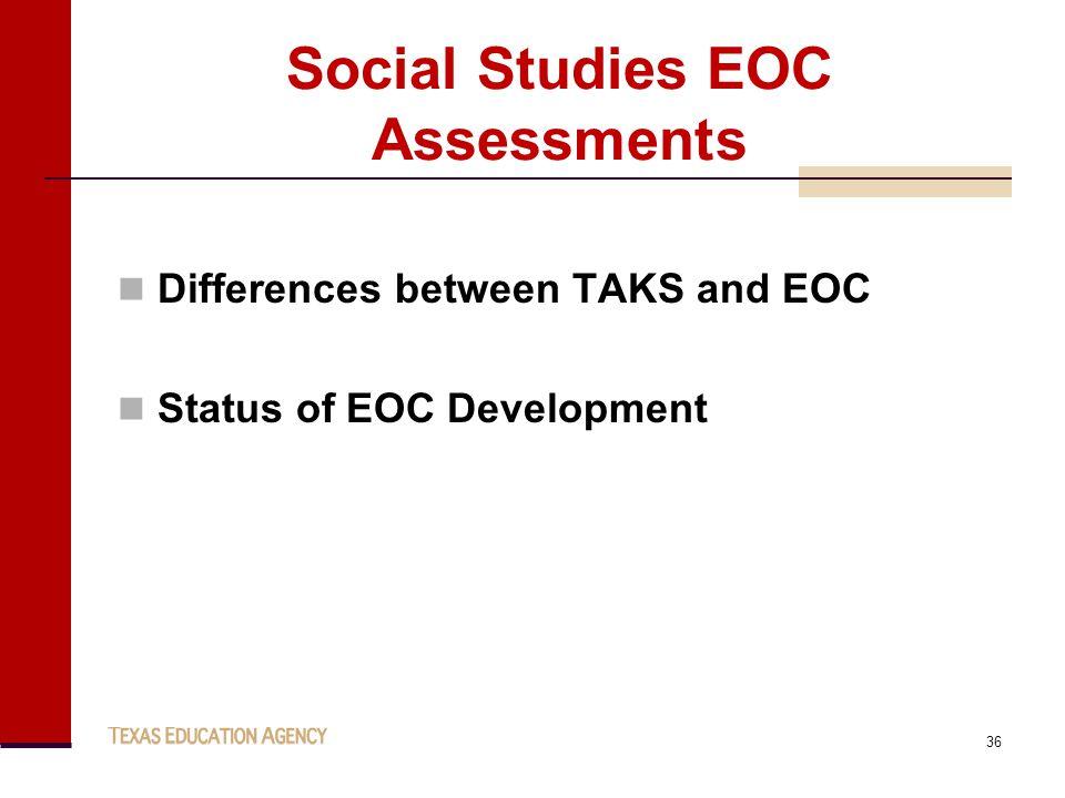 Social Studies EOC Assessments Differences between TAKS and EOC Status of EOC Development 36