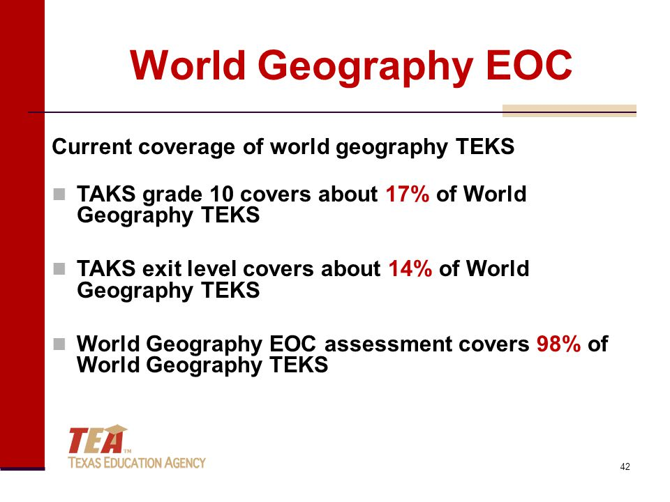World Geography EOC Current coverage of world geography TEKS TAKS grade 10 covers about 17% of World Geography TEKS TAKS exit level covers about 14% of World Geography TEKS World Geography EOC assessment covers 98% of World Geography TEKS 42