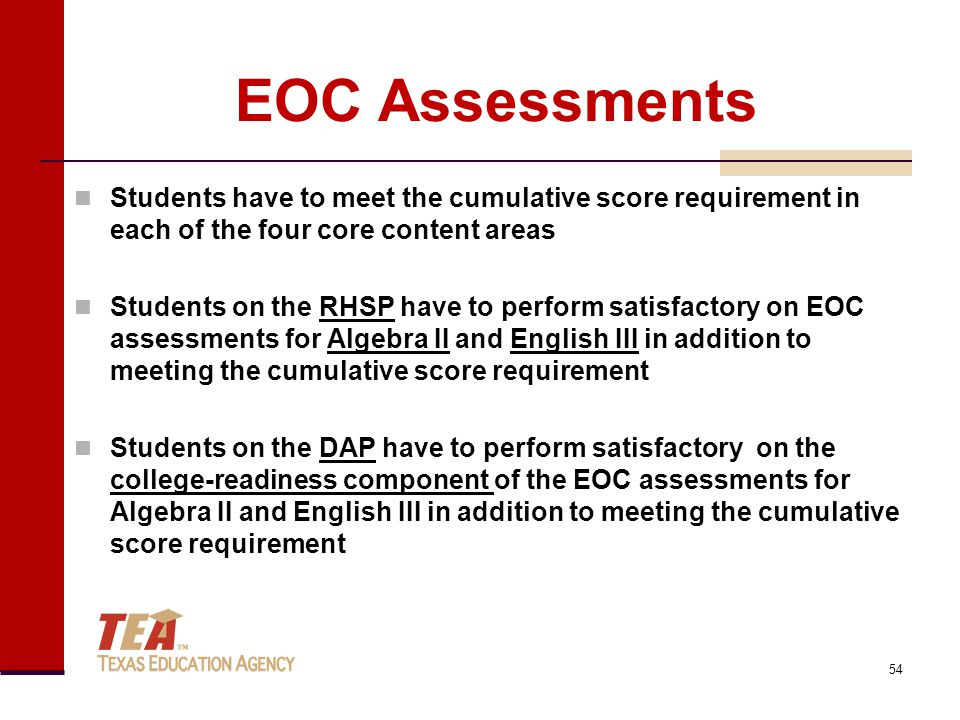 EOC Assessments Students have to meet the cumulative score requirement in each of the four core content areas Students on the RHSP have to perform satisfactory on EOC assessments for Algebra II and English III in addition to meeting the cumulative score requirement Students on the DAP have to perform satisfactory on the college-readiness component of the EOC assessments for Algebra II and English III in addition to meeting the cumulative score requirement 54