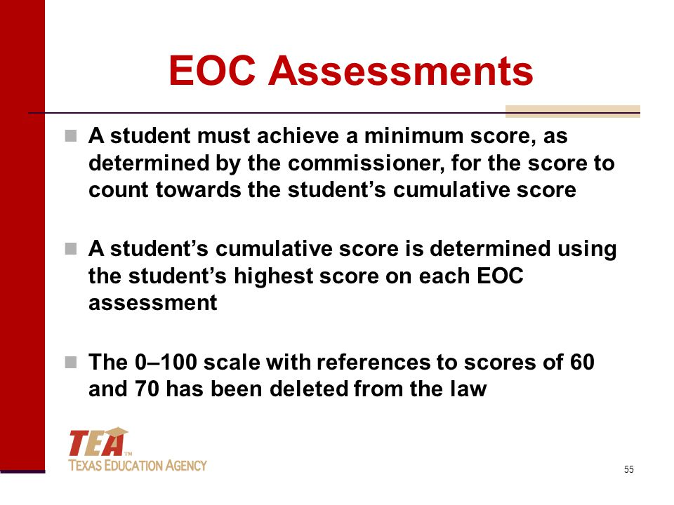 EOC Assessments A student must achieve a minimum score, as determined by the commissioner, for the score to count towards the student's cumulative score A student's cumulative score is determined using the student's highest score on each EOC assessment The 0–100 scale with references to scores of 60 and 70 has been deleted from the law 55