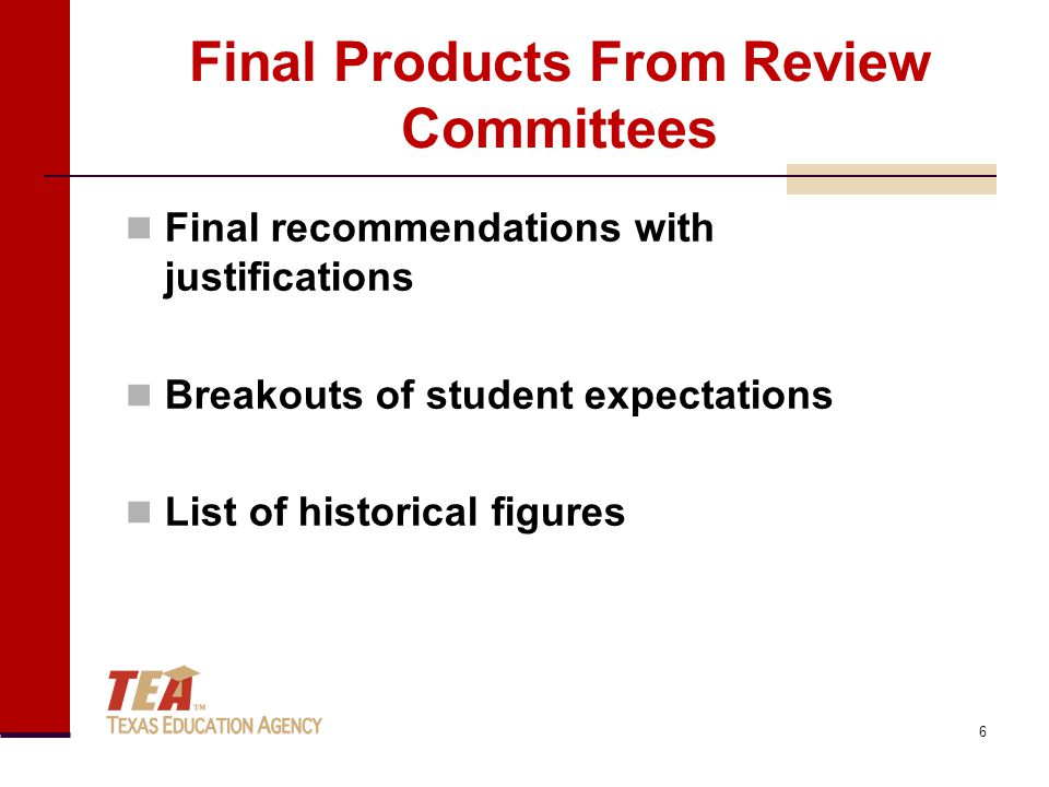 Final Products From Review Committees Final recommendations with justifications Breakouts of student expectations List of historical figures 6