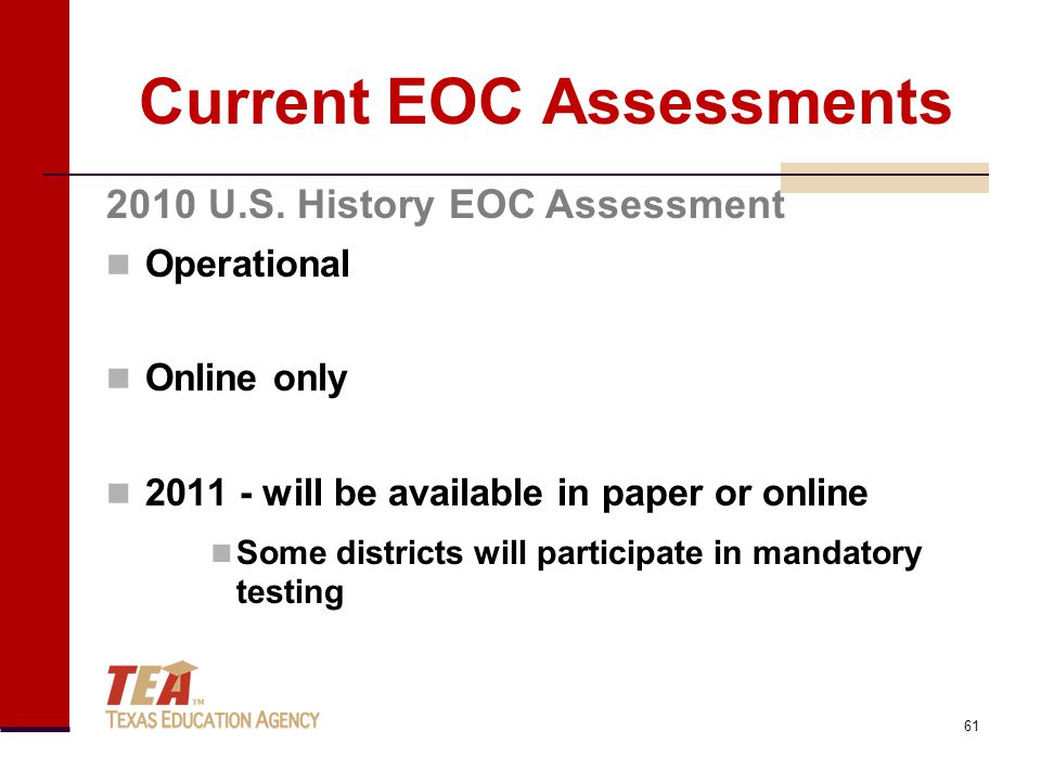 Current EOC Assessments Operational Online only 2011 - will be available in paper or online Some districts will participate in mandatory testing 2010