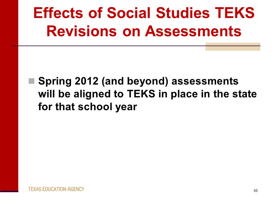 Effects of Social Studies TEKS Revisions on Assessments Spring 2012 (and beyond) assessments will be aligned to TEKS in place in the state for that school year 66