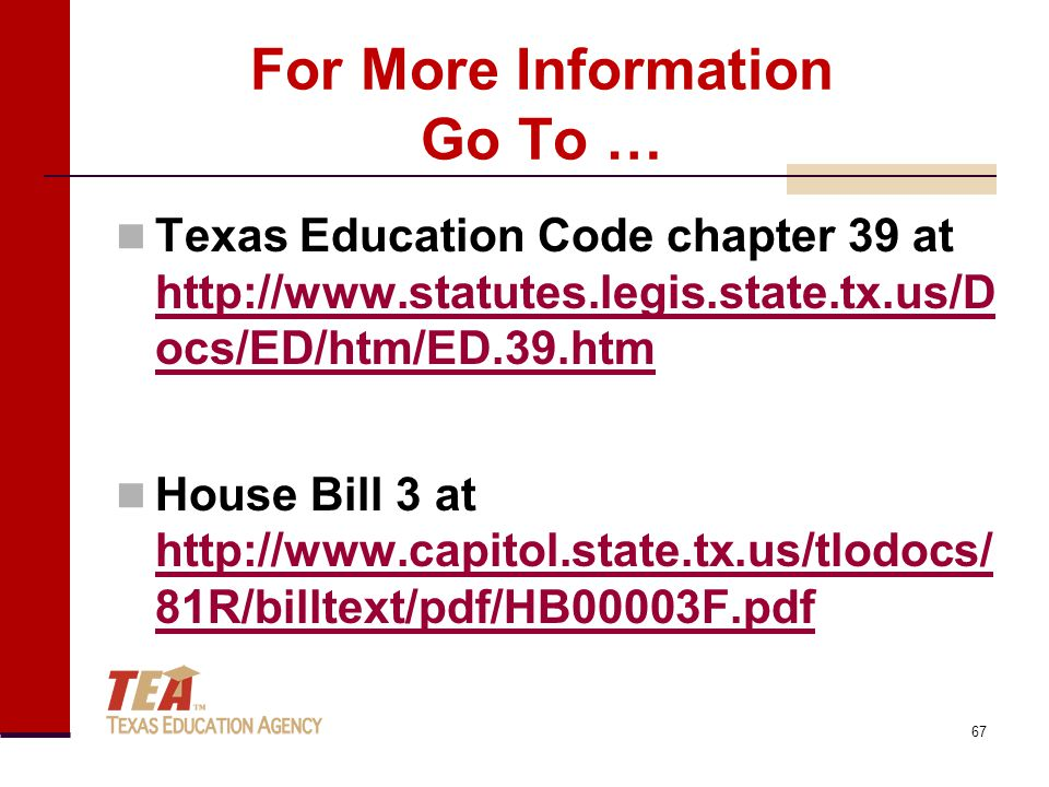 For More Information Go To … Texas Education Code chapter 39 at http://www.statutes.legis.state.tx.us/D ocs/ED/htm/ED.39.htm http://www.statutes.legis.state.tx.us/D ocs/ED/htm/ED.39.htm House Bill 3 at http://www.capitol.state.tx.us/tlodocs/ 81R/billtext/pdf/HB00003F.pdf http://www.capitol.state.tx.us/tlodocs/ 81R/billtext/pdf/HB00003F.pdf 67