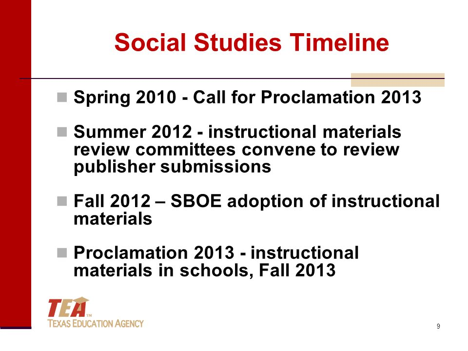 Social Studies Timeline Spring 2010 - Call for Proclamation 2013 Summer 2012 - instructional materials review committees convene to review publisher submissions Fall 2012 – SBOE adoption of instructional materials Proclamation 2013 - instructional materials in schools, Fall 2013 9