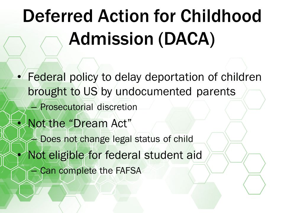Deferred Action for Childhood Admission (DACA) Federal policy to delay deportation of children brought to US by undocumented parents – Prosecutorial discretion Not the Dream Act – Does not change legal status of child Not eligible for federal student aid – Can complete the FAFSA