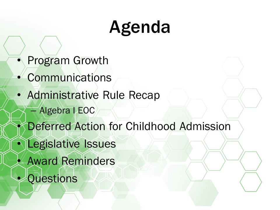 Agenda Program Growth Communications Administrative Rule Recap – Algebra I EOC Deferred Action for Childhood Admission Legislative Issues Award Reminders Questions