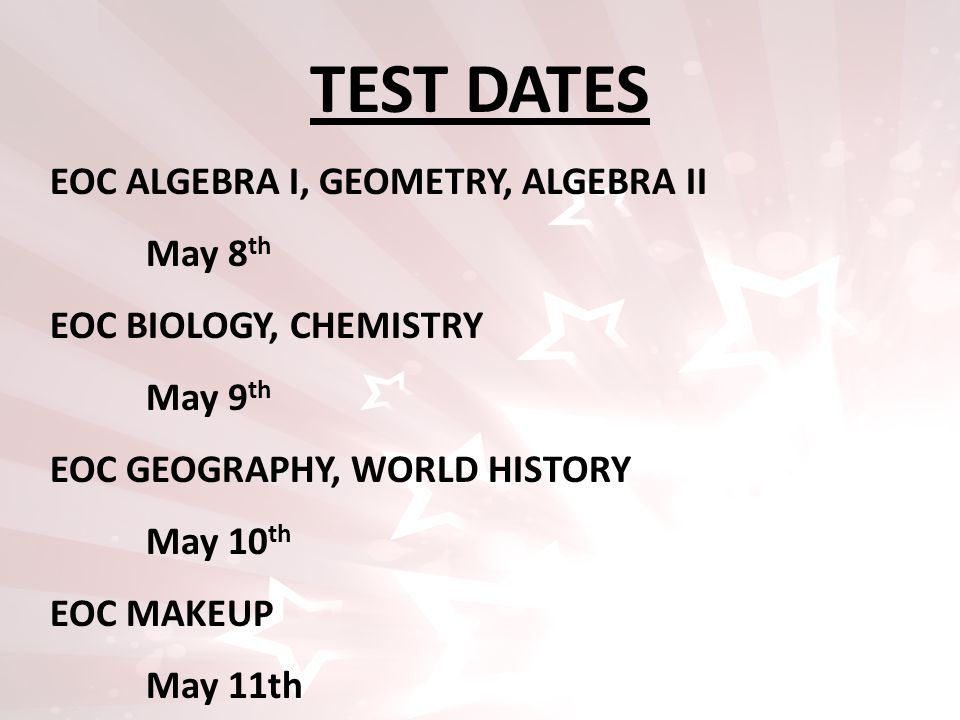 TEST DATES EOC ALGEBRA I, GEOMETRY, ALGEBRA II May 8 th EOC BIOLOGY, CHEMISTRY May 9 th EOC GEOGRAPHY, WORLD HISTORY May 10 th EOC MAKEUP May 11th