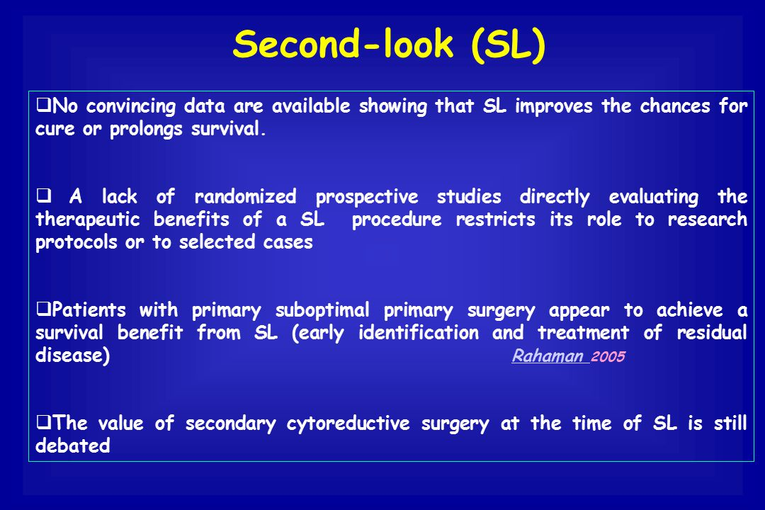 Second-look (SL)  No convincing data are available showing that SL improves the chances for cure or prolongs survival.  A lack of randomized prospec