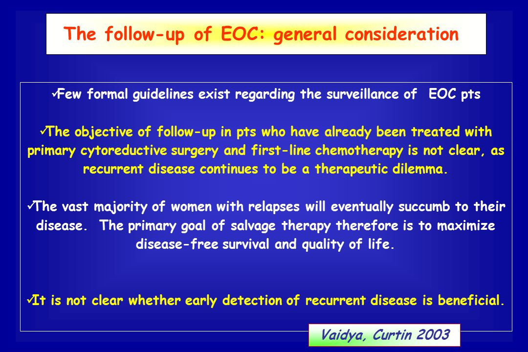 Few formal guidelines exist regarding the surveillance of EOC pts The objective of follow-up in pts who have already been treated with primary cytored