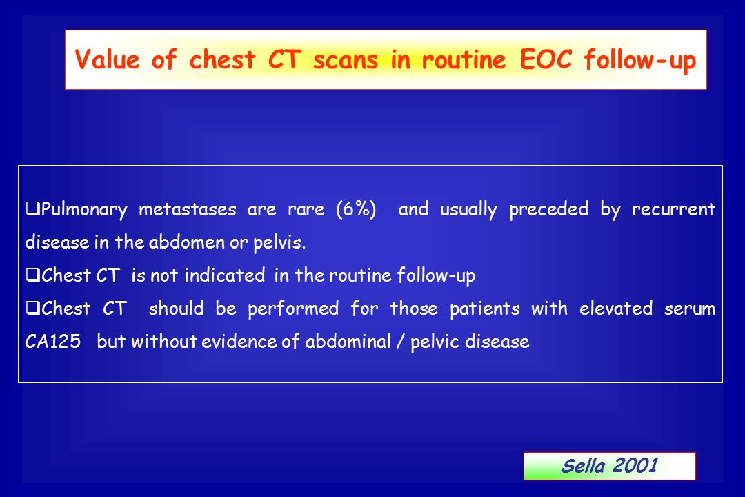  Pulmonary metastases are rare (6%) and usually preceded by recurrent disease in the abdomen or pelvis.  Chest CT is not indicated in the routine fo
