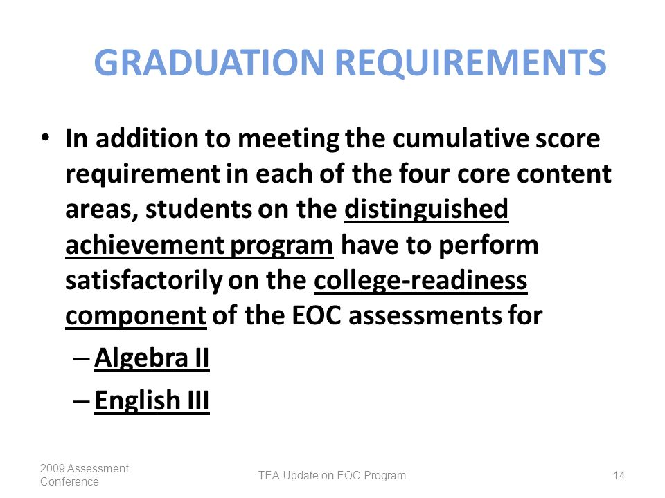 GRADUATION REQUIREMENTS In addition to meeting the cumulative score requirement in each of the four core content areas, students on the distinguished achievement program have to perform satisfactorily on the college-readiness component of the EOC assessments for – Algebra II – English III 2009 Assessment Conference TEA Update on EOC Program14