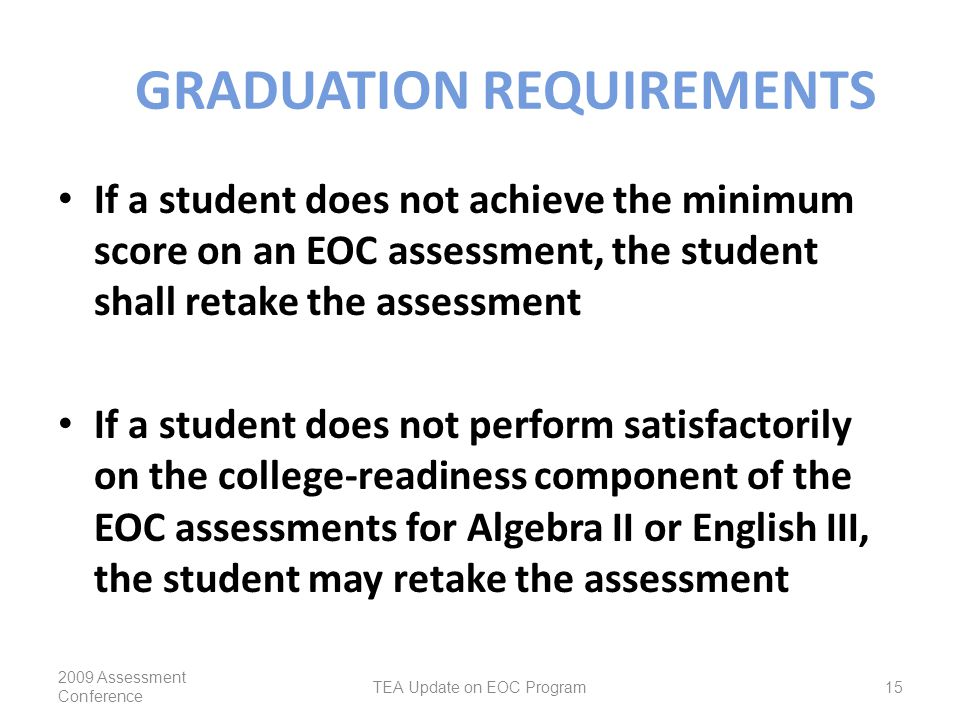 GRADUATION REQUIREMENTS If a student does not achieve the minimum score on an EOC assessment, the student shall retake the assessment If a student does not perform satisfactorily on the college-readiness component of the EOC assessments for Algebra II or English III, the student may retake the assessment 2009 Assessment Conference TEA Update on EOC Program15