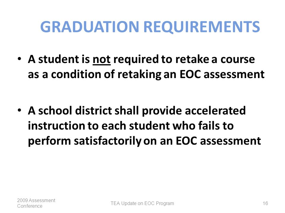 GRADUATION REQUIREMENTS A student is not required to retake a course as a condition of retaking an EOC assessment A school district shall provide accelerated instruction to each student who fails to perform satisfactorily on an EOC assessment 2009 Assessment Conference TEA Update on EOC Program16