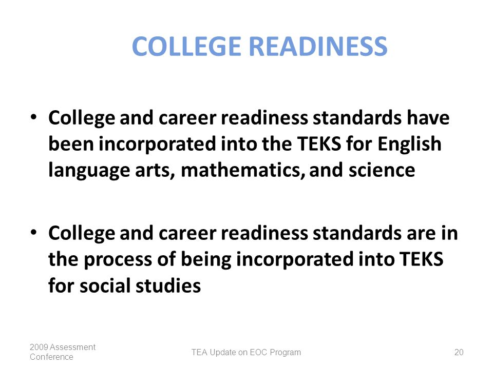 COLLEGE READINESS College and career readiness standards have been incorporated into the TEKS for English language arts, mathematics, and science College and career readiness standards are in the process of being incorporated into TEKS for social studies 2009 Assessment Conference TEA Update on EOC Program20