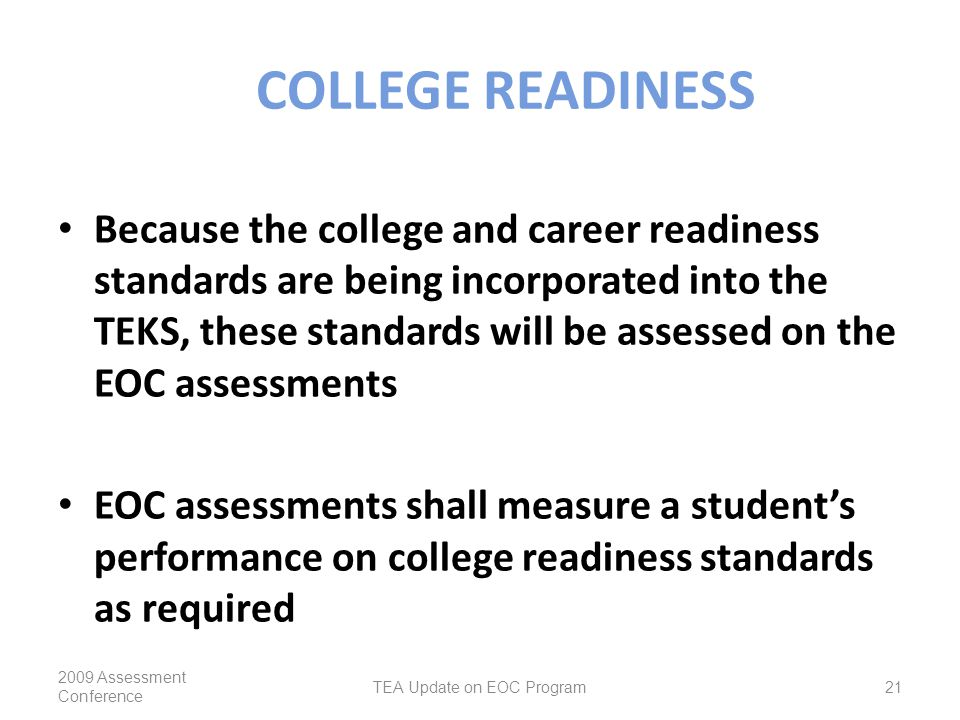 COLLEGE READINESS Because the college and career readiness standards are being incorporated into the TEKS, these standards will be assessed on the EOC assessments EOC assessments shall measure a student's performance on college readiness standards as required 2009 Assessment Conference TEA Update on EOC Program21