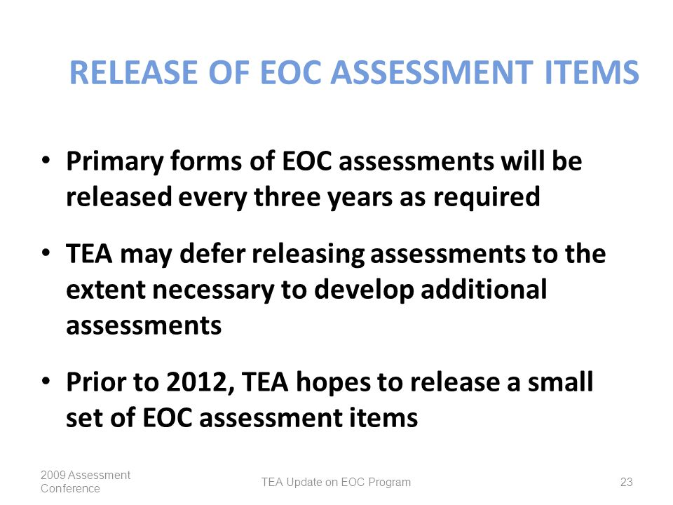 RELEASE OF EOC ASSESSMENT ITEMS Primary forms of EOC assessments will be released every three years as required TEA may defer releasing assessments to the extent necessary to develop additional assessments Prior to 2012, TEA hopes to release a small set of EOC assessment items 2009 Assessment Conference TEA Update on EOC Program23
