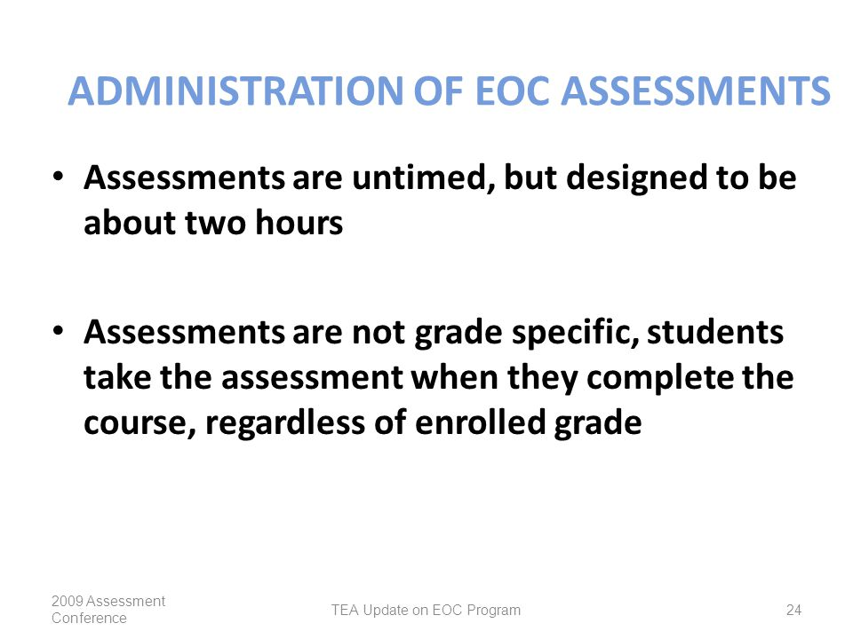 ADMINISTRATION OF EOC ASSESSMENTS Assessments are untimed, but designed to be about two hours Assessments are not grade specific, students take the assessment when they complete the course, regardless of enrolled grade 2009 Assessment Conference TEA Update on EOC Program24