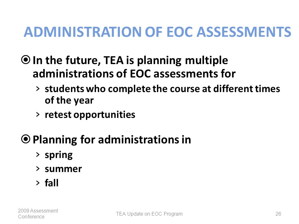 ADMINISTRATION OF EOC ASSESSMENTS  In the future, TEA is planning multiple administrations of EOC assessments for › students who complete the course at different times of the year › retest opportunities  Planning for administrations in › spring › summer › fall 2009 Assessment Conference TEA Update on EOC Program26