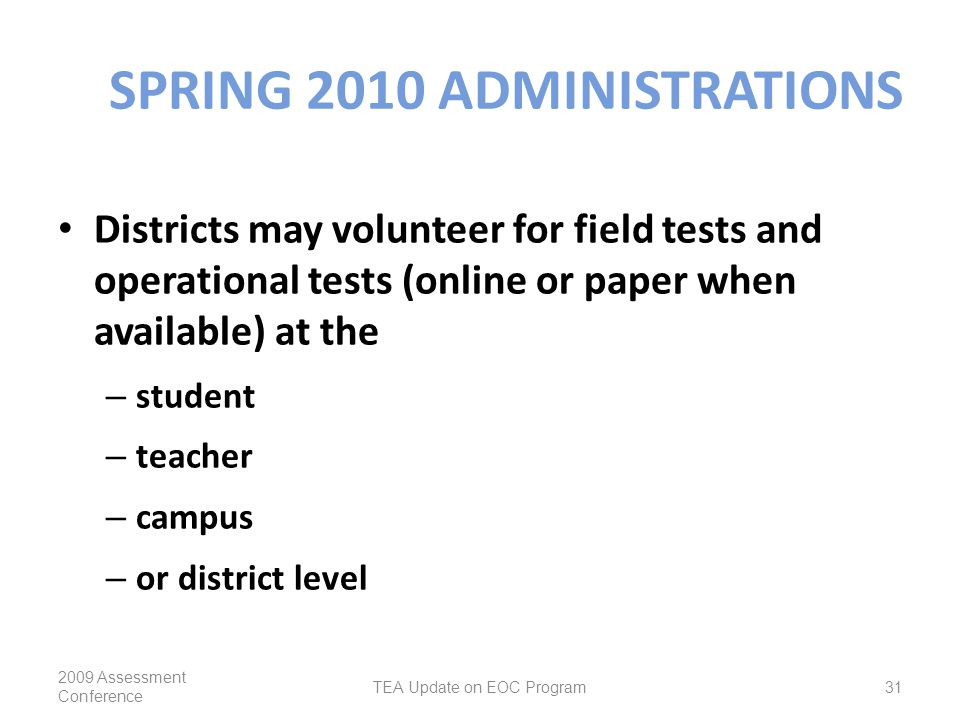SPRING 2010 ADMINISTRATIONS Districts may volunteer for field tests and operational tests (online or paper when available) at the – student – teacher – campus – or district level 2009 Assessment Conference TEA Update on EOC Program31