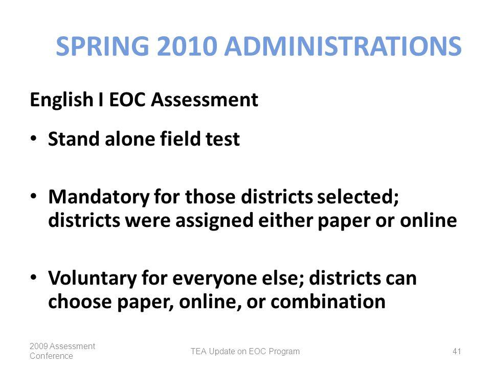 SPRING 2010 ADMINISTRATIONS English I EOC Assessment Stand alone field test Mandatory for those districts selected; districts were assigned either paper or online Voluntary for everyone else; districts can choose paper, online, or combination 2009 Assessment Conference TEA Update on EOC Program41