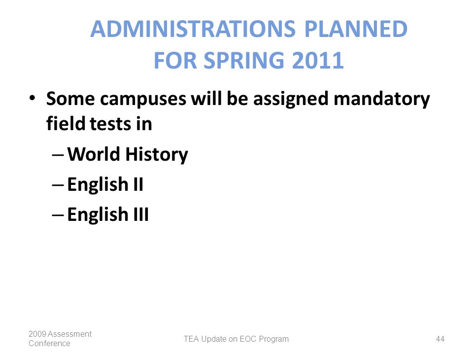 ADMINISTRATIONS PLANNED FOR SPRING 2011 Some campuses will be assigned mandatory field tests in – World History – English II – English III 2009 Assessment Conference TEA Update on EOC Program44