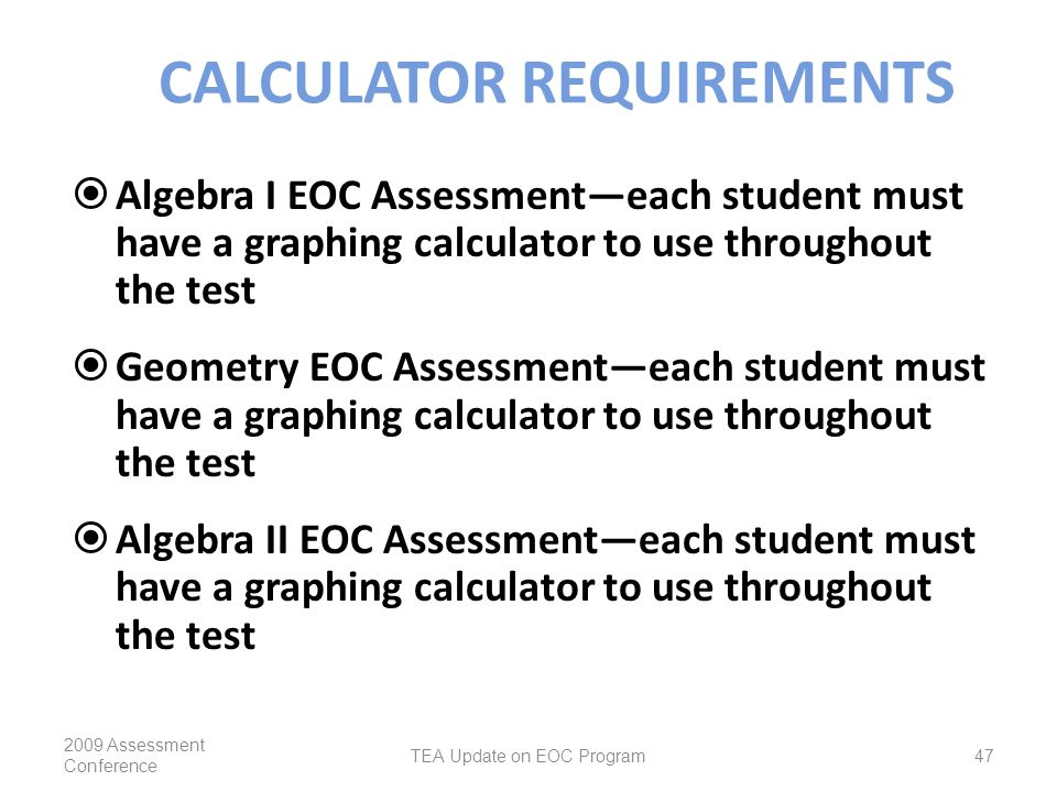 CALCULATOR REQUIREMENTS  Algebra I EOC Assessment—each student must have a graphing calculator to use throughout the test  Geometry EOC Assessment—each student must have a graphing calculator to use throughout the test  Algebra II EOC Assessment—each student must have a graphing calculator to use throughout the test 2009 Assessment Conference TEA Update on EOC Program47